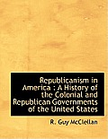 Republicanism in America: A History of the Colonial and Republican Governments of the United States