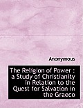 The Religion of Power: A Study of Christianity in Relation to the Quest for Salvation in the Graeco