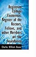 Registrum Collegii Exoniensis. Register of the Rectors, Fellows, and Other Members on the Foundation