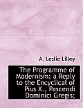 The Programme of Modernism; A Reply to the Encyclical of Pius X., Pascendi Dominici Gregis;