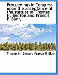 Proceedings in Congress Upon the Acceptance of the Statues of Thomas H. Benton and Francis P. Blair,