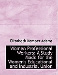 Women Professional Workers; A Study Made for the Women's Educational and Industrial Union