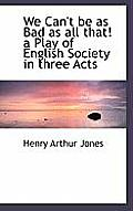 We Can't Be as Bad as All That! a Play of English Society in Three Acts