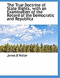 The True Doctrine of State Rights, with an Examination of the Record of the Democratic and Republica