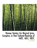 Thomas Stanley: His Original Lyrics, Complete, in Their Collated Readings of 1647, 1651, 1657.