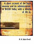 A Short Account of the Land Revenue and Its Administration in British India; With a Sketch of the La