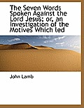 The Seven Words Spoken Against the Lord Jesus; Or, an Investigation of the Motives Which Led