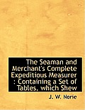 The Seaman and Merchant's Complete Expeditious Measurer: Containing a Set of Tables, Which Shew