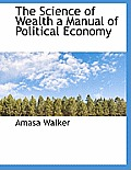The Science of Wealth a Manual of Political Economy