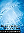 Romance of Old Belgium, from C Sar to Kaiser
