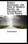 Robert Buchanan, the Poet of Modern Revolt; An Introduction to His Poetry