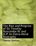 The Rise and Progress of Sir Timothy Buncombe Kt and M.P. an Extra-Moral Biography