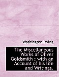 The Miscellaneous Works of Oliver Goldsmith: With an Account of His Life and Writings.