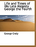 Life and Times of His Late Majesty George the Fourth