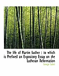 The Life of Martin Luther: To Which Is Prefixed an Expository Essay on the Lutheran Reformation