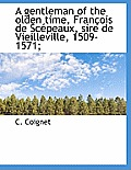 A Gentleman of the Olden Time, Fran OIS de SC Peaux, Sire de Vieilleville, 1509-1571;