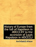 History of Europe from the Fall of Napoleon in MDCCCXV to the Accession of Louis Napoleon in MDCCCLI