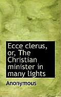 Ecce Clerus, Or, the Christian Minister in Many Lights