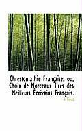 Chrestomathie Fran Aise; Ou, Choix de Morceaux Tir?'s Des Meilleurs Crivains Fran Ais.