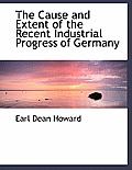 The Cause and Extent of the Recent Industrial Progress of Germany