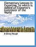 Elementary Lessons in Exporting, to Which Is Added an Exporter's Gazetteer of the World