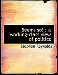 Seems So!: A Working-Class View of Politics