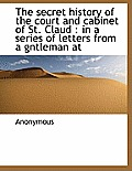 The Secret History of the Court and Cabinet of St. Claud: In a Series of Letters from a Gntleman at