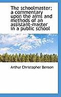 The Schoolmaster; A Commentary Upon the Aims and Methods of an Assistant-Master in a Public School