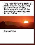 The Road Toward Peace; A Contribution to the Study of the Causes of the European War and of the Mean