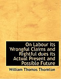On Labour Its Wrongful Claims and Rightful Dues Its Actual Present and Possible Future