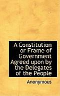 A Constitution or Frame of Government Agreed Upon by the Delegates of the People