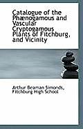Catalogue of the Phaenogamous and Vascular Cryptogamous Plants of Fitchburg, and Vicinity