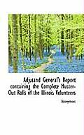Adjutand General's Report Containing the Complete Muster-Out Rolls of the Illinois Volunteers