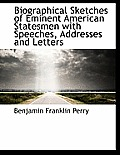 Biographical Sketches of Eminent American Statesmen with Speeches, Addresses and Letters