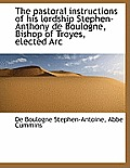 The Pastoral Instructions of His Lordship Stephen-Anthony de Boulogne, Bishop of Troyes, Elected ARC