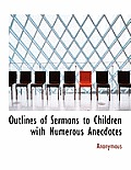 Outlines of Sermons to Children with Numerous Anecdotes