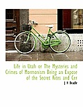 Life in Utah or the Mysteries and Crimes of Mormonism Being an Expos of the Secret Rites and Cer