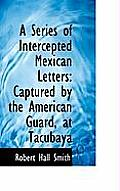 A Series of Intercepted Mexican Letters: Captured by the American Guard, at Tacubaya