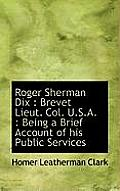 Roger Sherman Dix: Brevet Lieut. Col. U.S.A.: Being a Brief Account of His Public Services