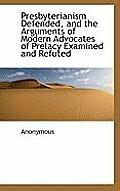 Presbyterianism Defended, and the Arguments of Modern Advocates of Prelacy Examined and Refuted