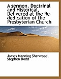 A Sermon, Doctrinal and Historical, Delivered at the Re-Dedication of the Presbyterian Church