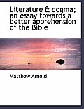 Literature & Dogma; An Essay Towards a Better Apprehension of the Bible