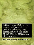 Letters to Mr. Malthus on Several Subjects of Political Economy, and Particularly on the Cause of Th