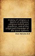 History of Religion; A Sketch of Primitive Religious Beliefs and Practices, and of the Origin and Ch