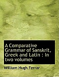 A Comparative Grammar of Sanskrit, Greek and Latin: In Two Volumes