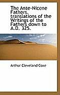 The Ante-Nicene Fathers. Translations of the Writings of the Fathers Down to A.D. 325.