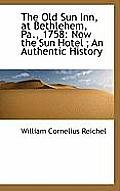 The Old Sun Inn, at Bethlehem, Pa., 1758: Now the Sun Hotel; An Authentic History