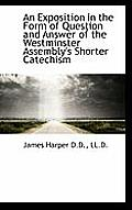 An Exposition in the Form of Question and Answer of the Westminster Assembly's Shorter Catechism