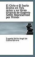 El Cielo O El Suelo Drama En Tres Actos y En Verso Original de Eugenio Selles Represented Por Primer