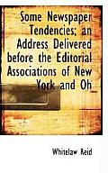 Some Newspaper Tendencies; An Address Delivered Before the Editorial Associations of New York and Oh